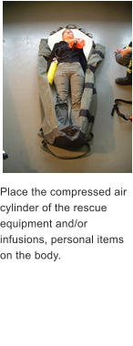 Place the compressed air cylinder of the rescue equipment and/or infusions, personal items   on the body.